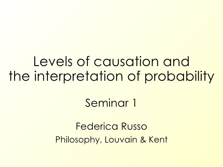 Levels of causation and the interpretation of probability Seminar 1 Federica Russo Philosophy, Louvain & Kent