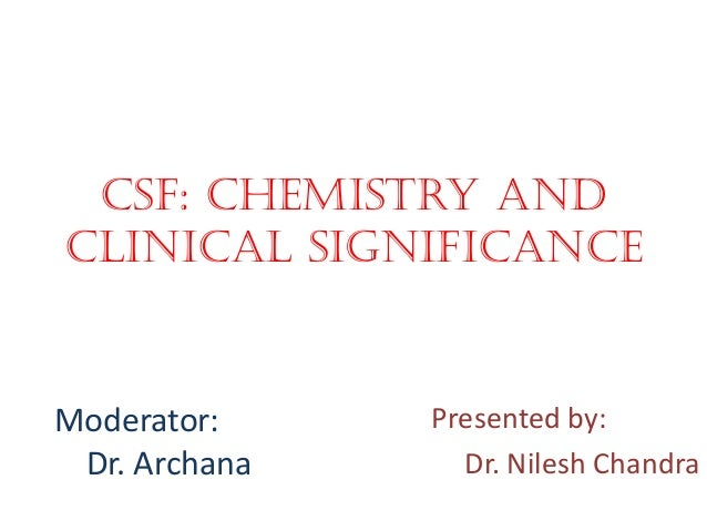 CSF: Chemistry and clinical significance Presented by: Dr. Nilesh Chandra Moderator: Dr. Archana