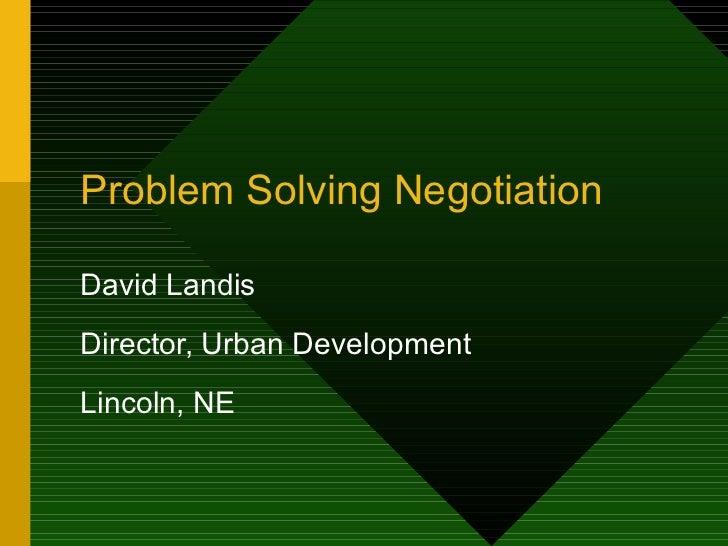 Problem Solving Negotiation David Landis Director, Urban Development Lincoln, NE