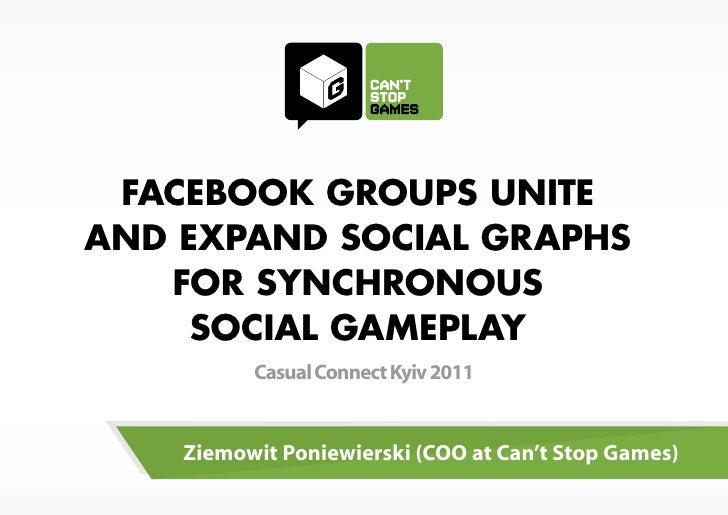 FACEBOOK GROUPS UNITEAND EXPAND SOCIAL GRAPHS   FOR SYNCHRONOUS     SOCIAL GAMEPLAY          Casual Connect Kyiv 2011    Z...