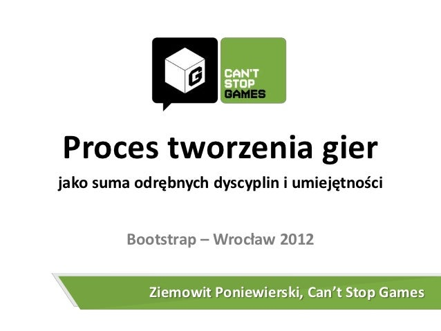 Proces tworzenia gierjako suma odrębnych dyscyplin i umiejętności         Bootstrap – Wrocław 2012            Ziemowit Pon...