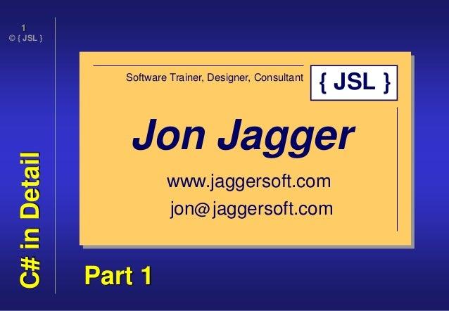 © { JSL } 1 C#inDetail Jon Jagger Software Trainer, Designer, Consultant www.jaggersoft.com jon@jaggersoft.com { JSL } Par...