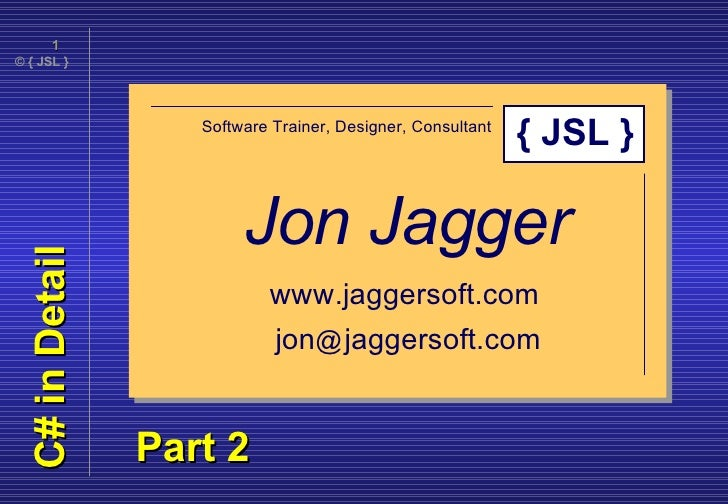 C# in Detail Jon Jagger Software Trainer, Designer, Consultant www.jaggersoft.com jon @   jaggersoft.com { JSL } Part 2