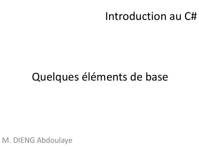 Quelques éléments de base  M. DIENG Abdoulaye  Introduction au C#