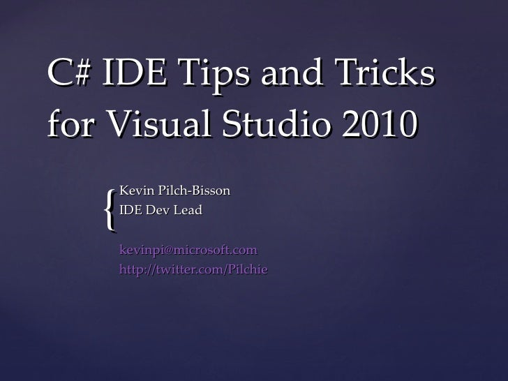 C# IDE Tips and Tricks for Visual Studio 2010 Kevin Pilch-Bisson IDE Dev Lead [email_address] http://twitter.com/Pilchie