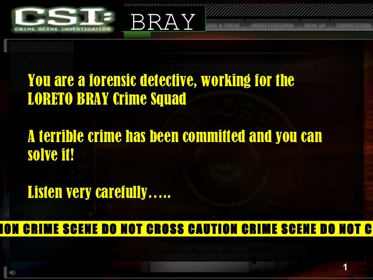 You are a forensic detective, working for the  LORETO BRAY Crime Squad A terrible crime has been committed and you can sol...