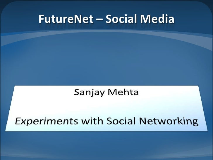 FutureNet– Social Media<br />Sanjay Mehta<br />Experiments with Social Networking<br />