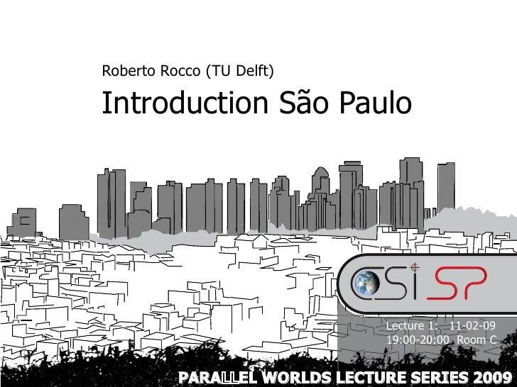 Roberto Rocco (TU Delft)  Introduction São Paulo                                    Lecture 1: 11-02-09                   ...