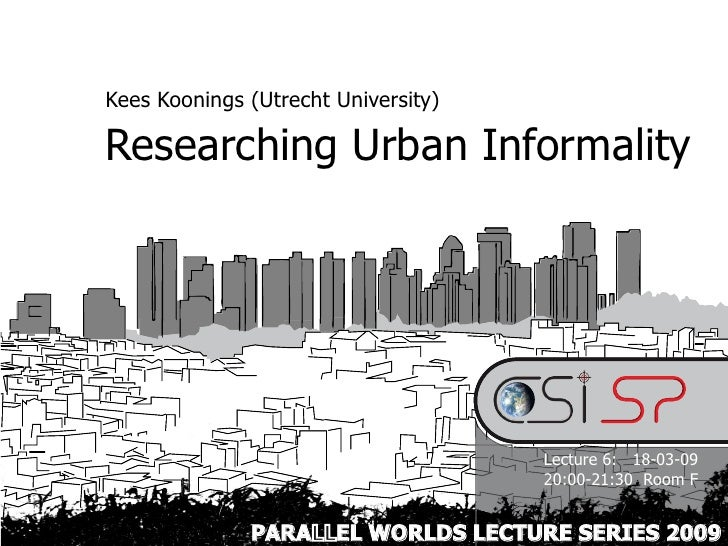 Kees Koonings (Utrecht University)  Researching Urban Informality                                          Lecture 6: 18-0...