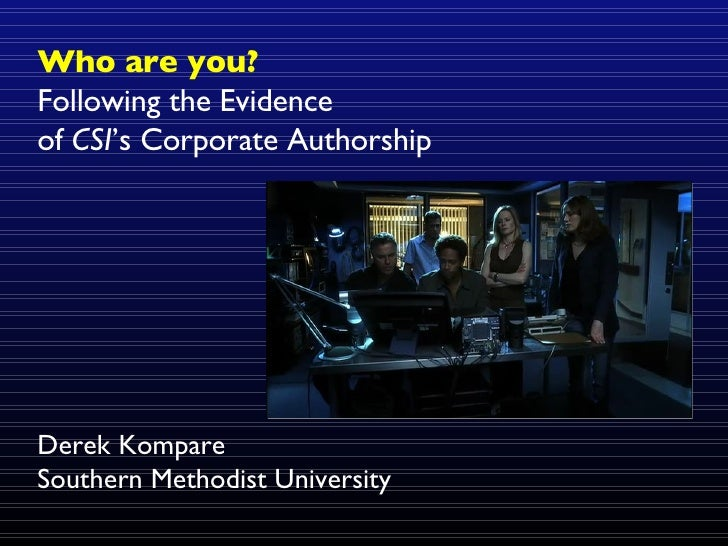 Who are you? Following the Evidence  of  CSI 's Corporate Authorship Derek Kompare Southern Methodist University