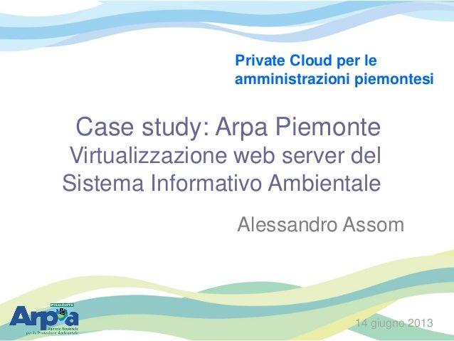 Case study: Arpa PiemonteVirtualizzazione web server delSistema Informativo AmbientaleAlessandro Assom14 giugno 2013Privat...