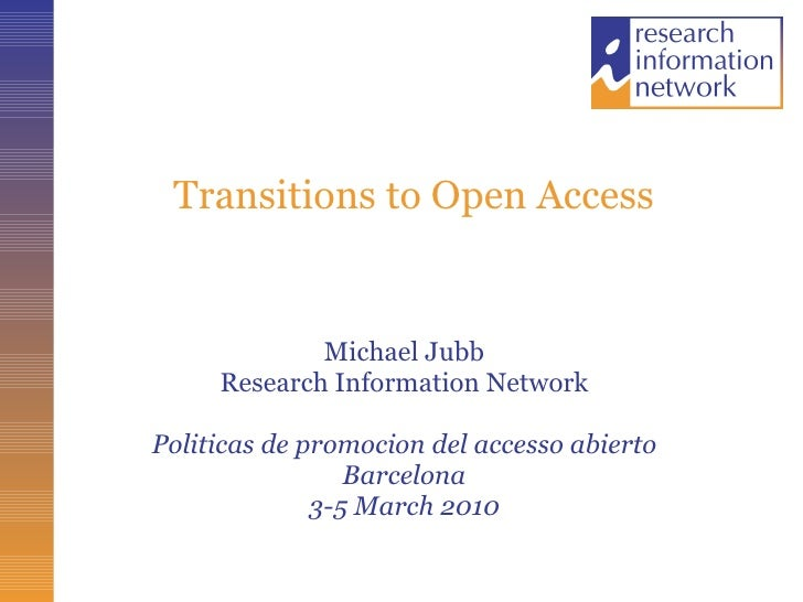 Transitions to Open Access Michael Jubb Research Information Network Politicas de promocion del accesso abierto Barcelona ...