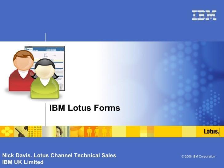 IBM Lotus Forms  Nick Davis. Lotus Channel Technical Sales IBM UK Limited