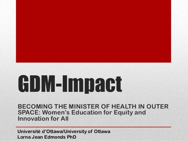 GDM-ImpactBECOMING THE MINISTER OF HEALTH IN OUTERSPACE: Women's Education for Equity andInnovation for AllUniversité d'Ot...