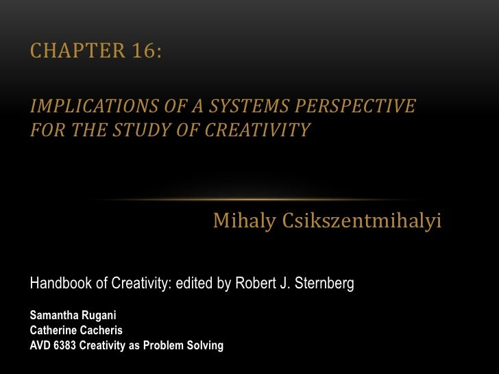 Chapter 16: Implications of a Systems Perspective for the Study of Creativity<br />Mihaly Csikszentmihalyi<br />Handbook o...
