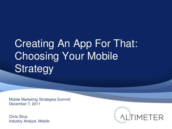 1   Creating An App For That:   Choosing Your Mobile   StrategyMobile Marketing Strategies SummitDecember 7, 2011Chris Sil...