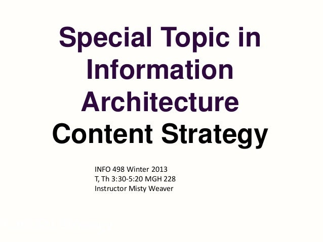 Special Topic in         Information         Architecture       Content Strategy             INFO 498 Winter 2013         ...