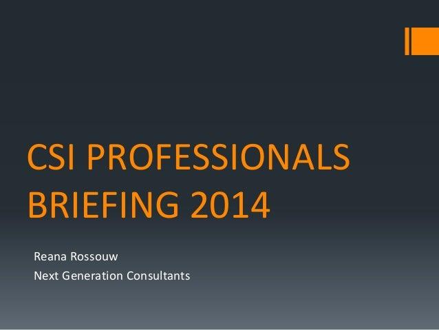 CSI PROFESSIONALS BRIEFING 2014 Reana Rossouw Next Generation Consultants