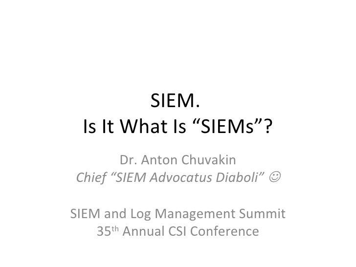 "SIEM.  Is It What Is ""SIEMs""? Dr. Anton Chuvakin Chief ""SIEM Advocatus Diaboli""   SIEM and Log Management Summit 35 th  A..."