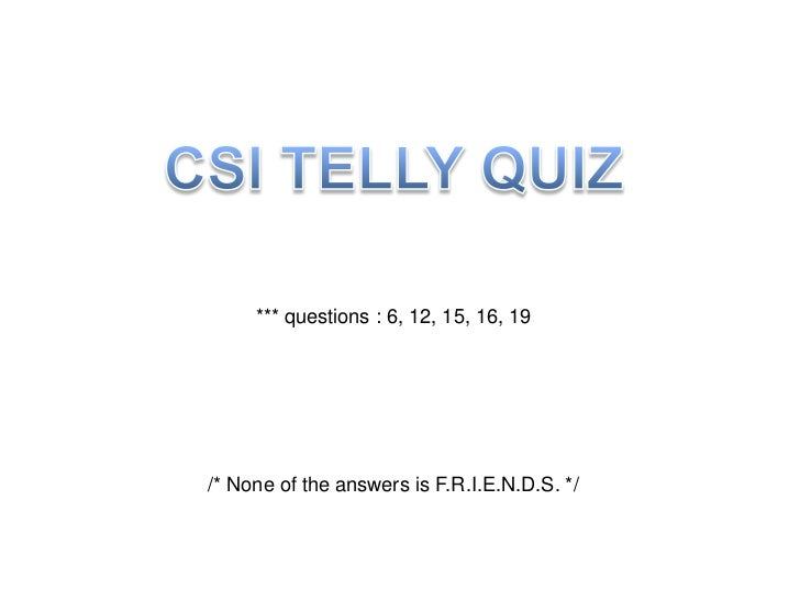 CSI TELLY QUIZ<br />*** questions : 6, 12, 15, 16, 19<br />/* None of the answers is F.R.I.E.N.D.S. */<br />