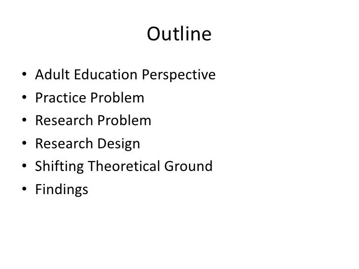 Outline •   Adult Education Perspective •   Practice Problem •   Research Problem •   Research Design •   Shifting Theoret...