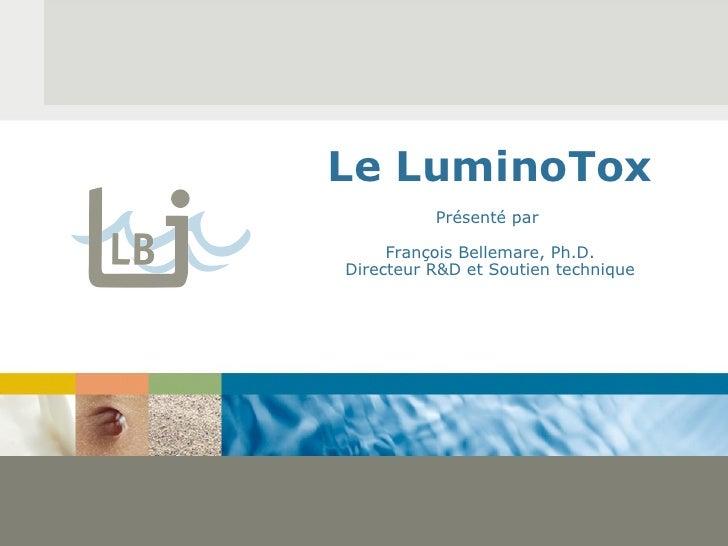 Le LuminoTox Présenté par  François Bellemare, Ph.D. Directeur R&D et Soutien technique