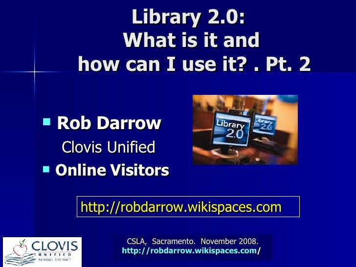 CSLA,  Sacramento.  November 2008. http:// robdarrow.wikispaces.com /   Library 2.0:  What is it and  how can I use it? . ...