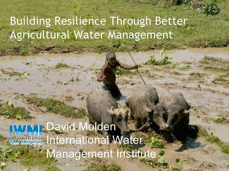 David Molden International Water Management Institute Building Resilience Through Better  Agricultural Water Management