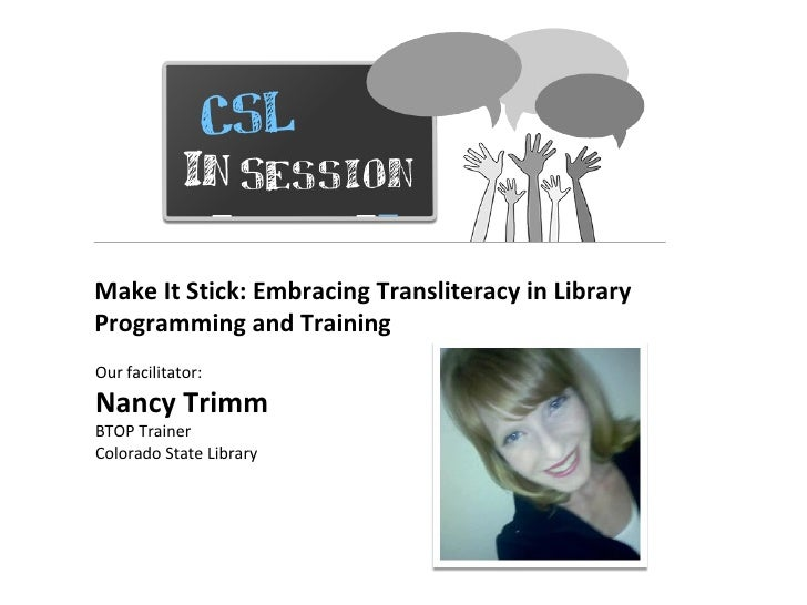 Make It Stick: Embracing Transliteracy in LibraryProgramming and TrainingOur facilitator:Nancy TrimmBTOP TrainerColorado S...