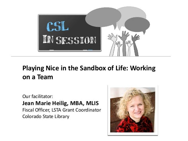 Playing Nice in the Sandbox of Life: Workingon a TeamOur facilitator:Jean Marie Heilig, MBA, MLISFiscal Officer, LSTA Gran...