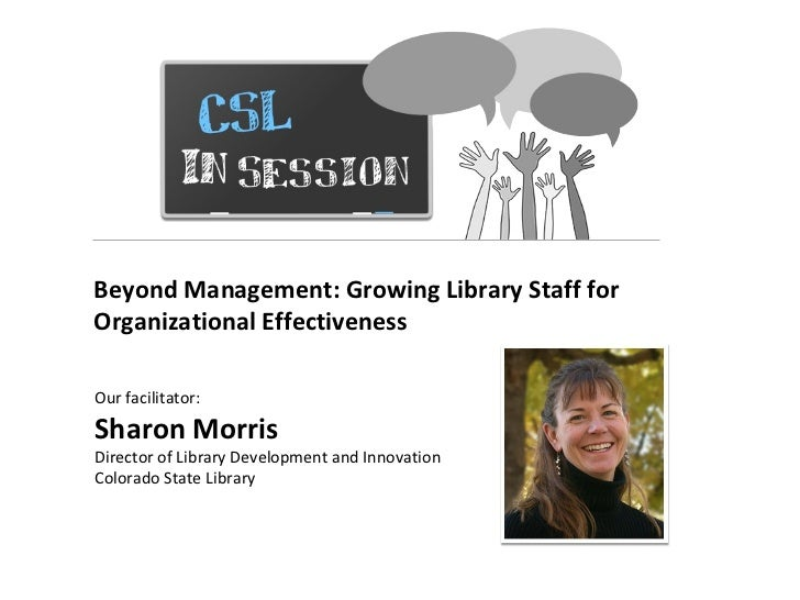 CSL In Session Beyond Management: Growing Library Staff for Organizational Effectiveness  Our facilitator:  Sharon Morris ...