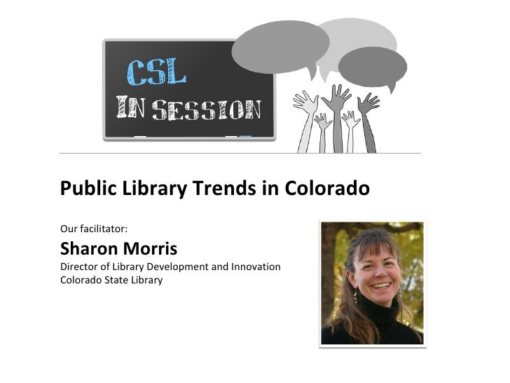 Public Library Trends in ColoradoOur facilitator:Sharon MorrisDirector of Library Development and InnovationColorado State...