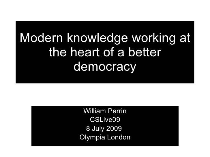 Modern knowledge working at     the heart of a better         democracy             William Perrin             CSLive09   ...