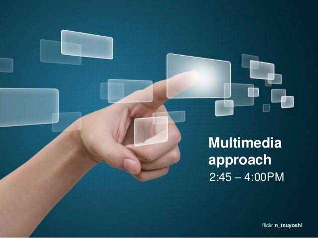 Multimedia approach 2:45 – 4:00PM  flickr n_tsuyoshi