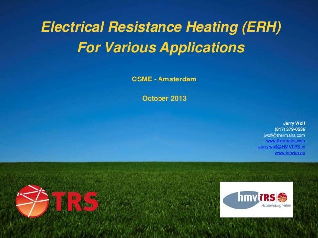 Electrical Resistance Heating (ERH) For Various Applications CSME - Amsterdam October 2013  Jerry Wolf (817) 379-0536 jwol...
