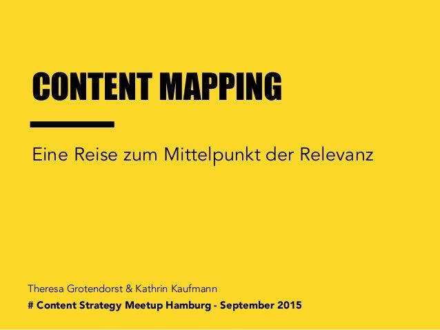 CONTENT MAPPING Theresa Grotendorst & Kathrin Kaufmann Eine Reise zum Mittelpunkt der Relevanz # Content Strategy Meetup H...