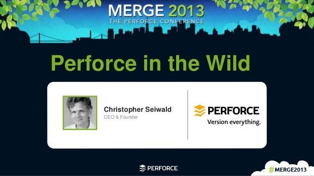 Keynote Presentation: Perforce in the Wild
