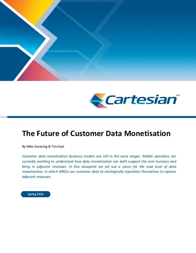 The Future of Customer Data Monetisation By Mike Greening & Tim Heal Customer data monetisation business models are still ...
