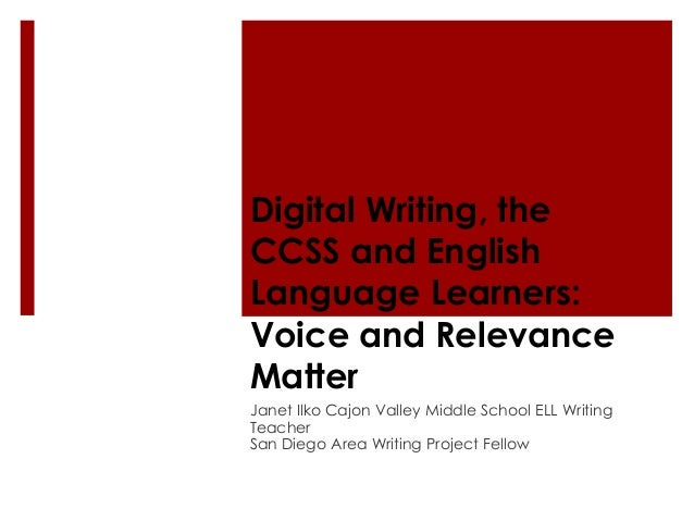 Digital Writing, theCCSS and EnglishLanguage Learners:Voice and RelevanceMatterJanet Ilko Cajon Valley Middle School ELL W...