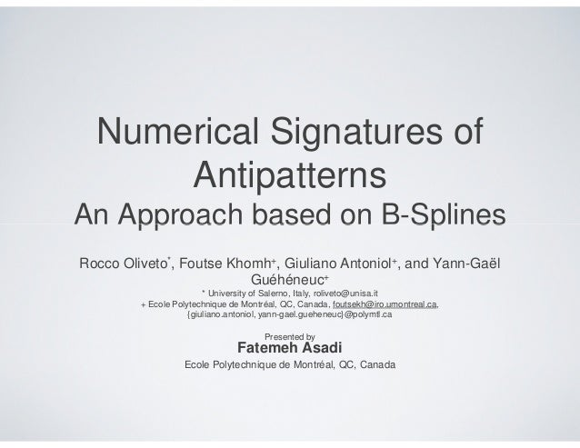 Numerical Signatures of      AntipatternsAn Approach based on B-SplinesRocco Oliveto*, Foutse Khomh+, Giuliano Antoniol+, ...