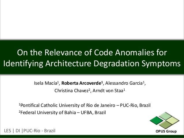 On the Relevance of Code Anomalies forIdentifying Architecture Degradation Symptoms               Isela Macía1, Roberta Ar...