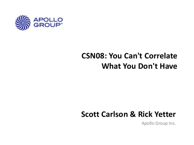 CSN08: You Can't Correlate What You Don't Have  Scott Carlson & Rick Yetter Apollo Group Inc.