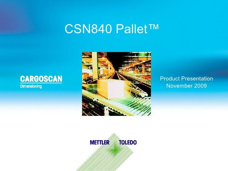 CSN840 Pallet ™   Product Presentation November 2009