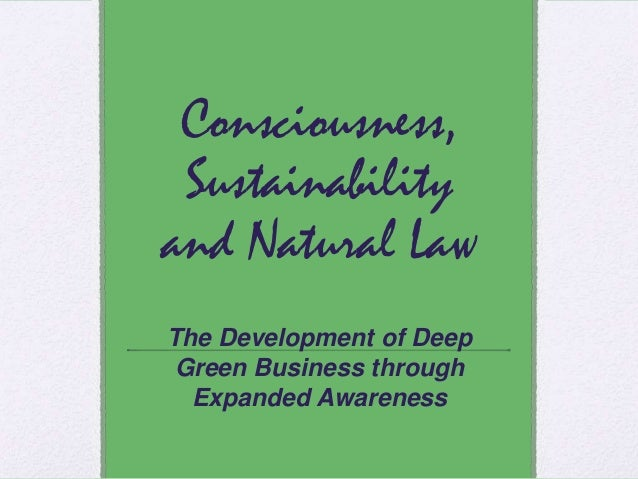 Consciousness, Sustainability and Natural Law The Development of Deep Green Business through Expanded Awareness