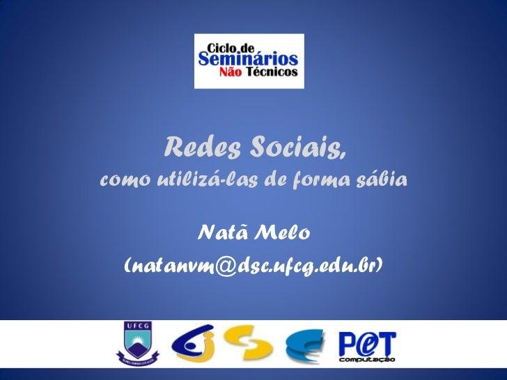 Redes Sociais,como utilizá-las de forma sábia         Natã Melo  (natanvm@dsc.ufcg.edu.br)