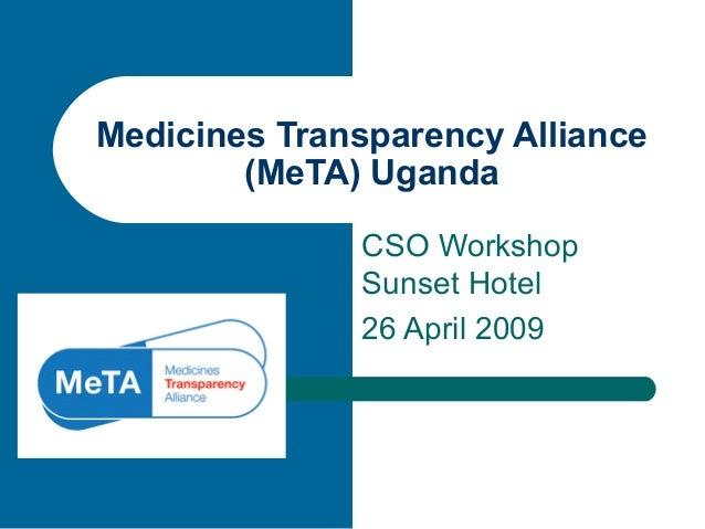 CSO Workshop Sunset Hotel 26 April 2009 Medicines Transparency Alliance (MeTA) Uganda