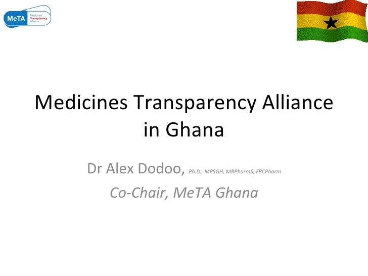 Medicines Transparency Alliance in Ghana Dr Alex Dodoo,  Ph.D., MPSGH, MRPharmS, FPCPharm Co-Chair, MeTA Ghana