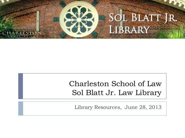 Charleston School of Law Sol Blatt Jr. Law Library Library Resources, June 28, 2013