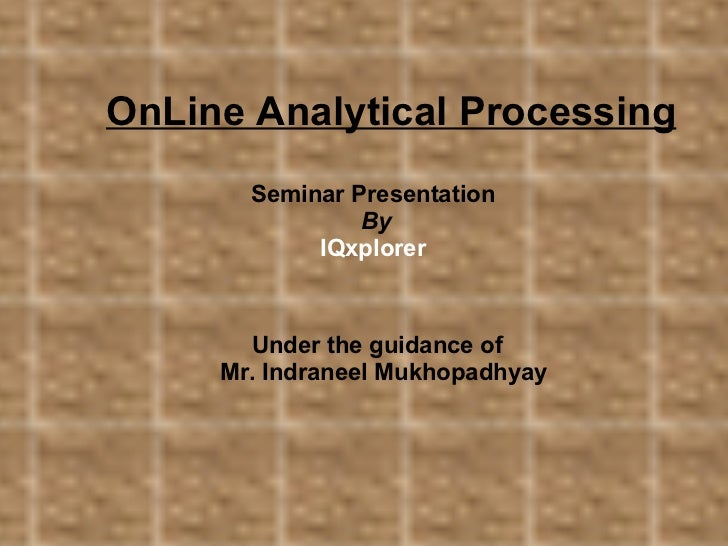 OnLine Analytical Processing Seminar Presentation By IQxplorer Under the guidance of  Mr. Indraneel Mukhopadhyay