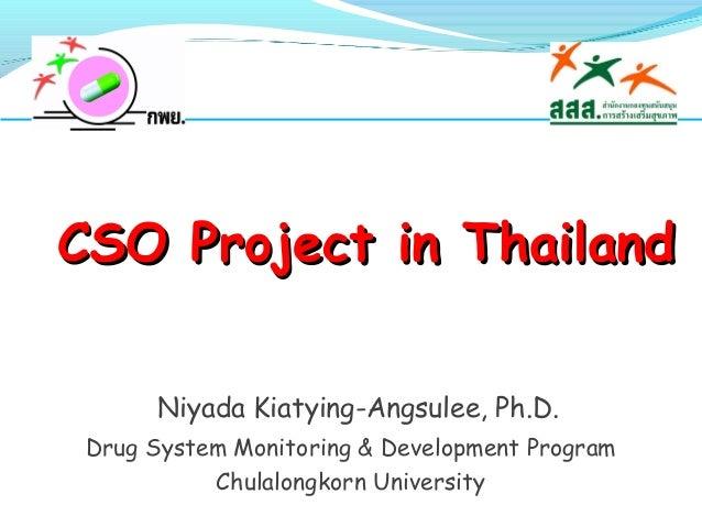 CSO Project in Thailand Niyada Kiatying-Angsulee, Ph.D. Drug System Monitoring & Development Program Chulalongkorn Univers...